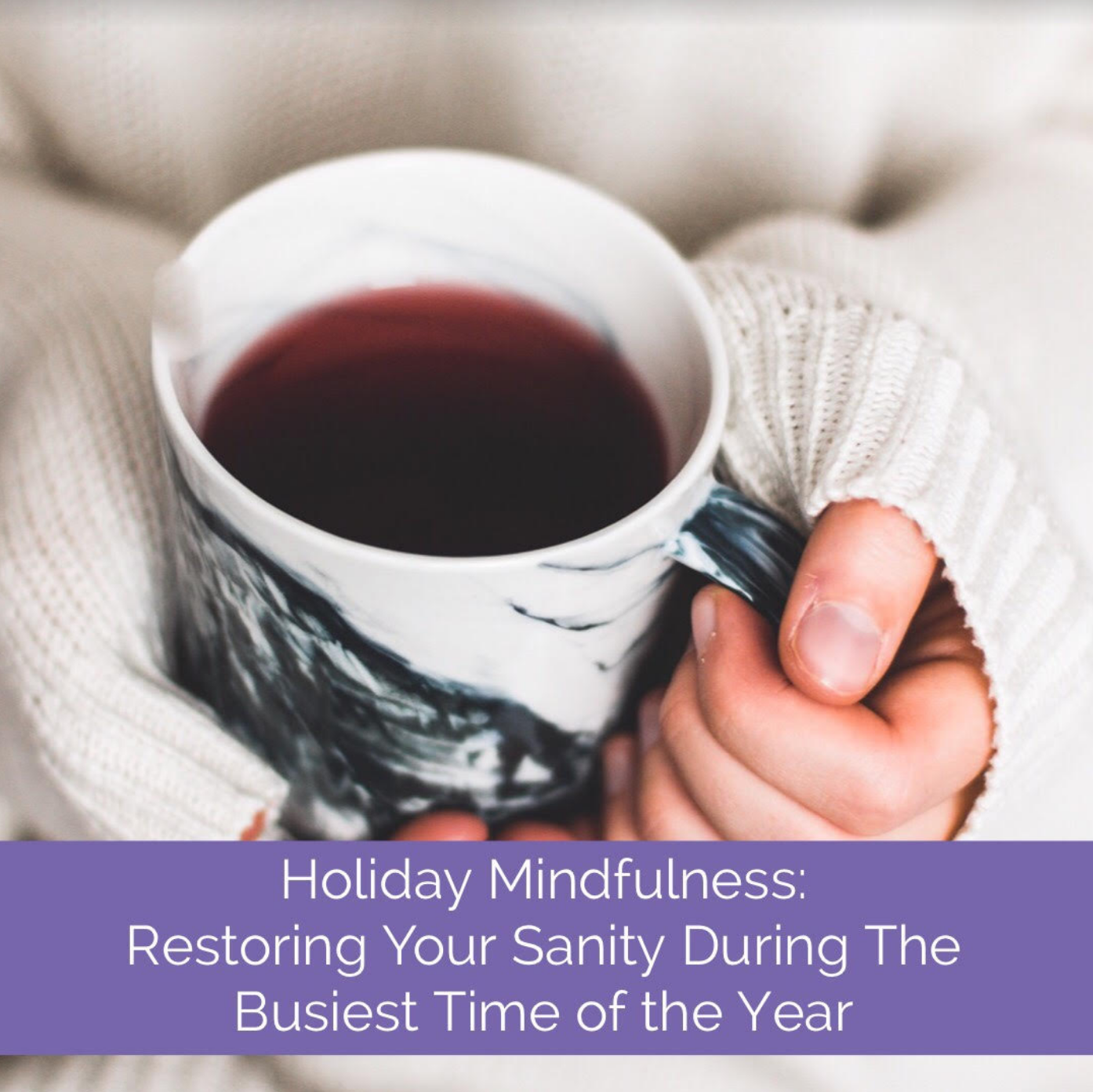 Holiday Mindfulness: Restoring Your Sanity During The Busiest Time of the Year